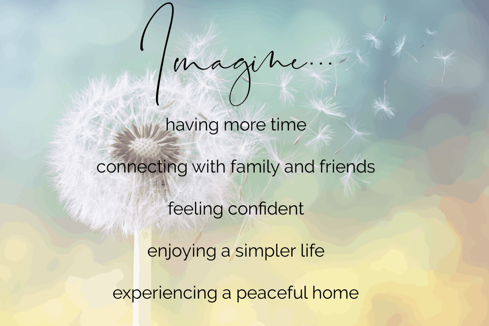 a dandelion blowing in the wind with the text Imagine having more time, connecting with family and friends, feeling confident, enjoying a simpler life, experiencing a peaceful home